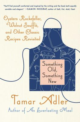 Something Old, Something New: Oysters Rockefeller, Walnut Souffle, and Other Classic Recipes Revisited - Adler, Tamar