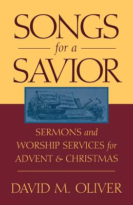 Songs for a Savior: Sermons and Worship Services for Advent and Christmas - Oliver, David M