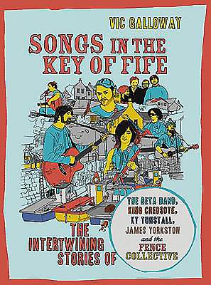 Songs in the Key of Fife: The Story of the Beta Band, King Creosote, KT Tunstall, James Yorkston and - Galloway, Vic