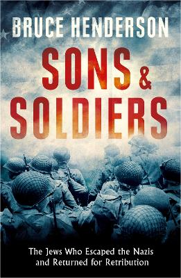 Sons and Soldiers: The Jews Who Escaped the Nazis and Returned for Retribution - Henderson, Bruce