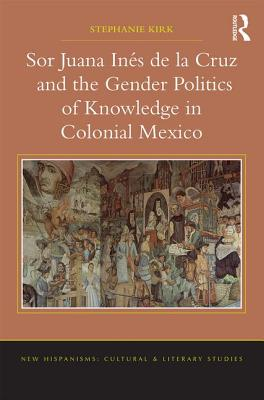 Sor Juana Ines de la Cruz and the Gender Politics of Knowledge in Colonial Mexico - Kirk, Stephanie