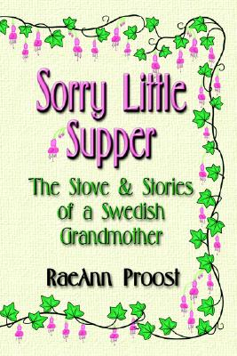 Sorry Little Supper: The Stove and Stories of a Swedish Grandmother - Proost, Raeann