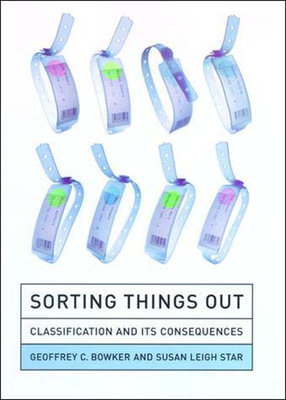 Sorting Things Out: Classification and Its Consequences - Bowker, Geoffrey C, and Star, Susan Leigh