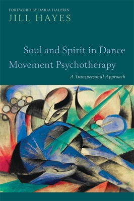 Soul and Spirit in Dance Movement Psychotherapy: A Transpersonal Approach - Hayes, Jill, and Halprin, Daria (Foreword by)