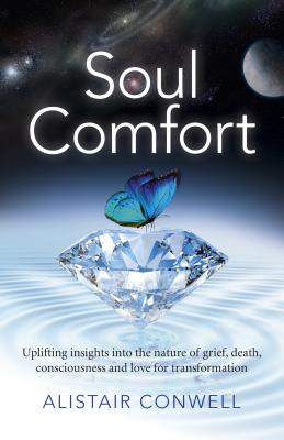 Soul Comfort: Uplifting Insights Into the Nature of Grief, Death, Consciousness and Love for Transformation - Conwell, Alistair