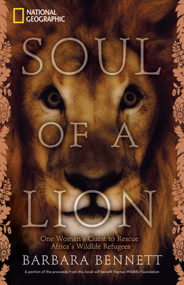 Soul of a Lion: One Woman's Quest to Rescue Africa's Wildlife Refugees - Bennett, Barbara, and Van Der Merwe, Marieta (Foreword by)