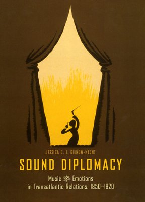 Sound Diplomacy: Music and Emotions in Transatlantic Relations, 1850-1920 - Gienow-Hecht, Jessica C. E.