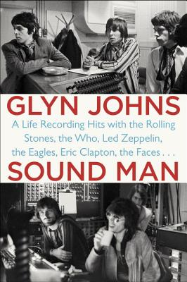 Sound Man: A Life Recording Hits with the Rolling Stones, the Who, Led Zeppelin, the Eagles, Eric Clapton, the Faces . . . - Johns, Glyn