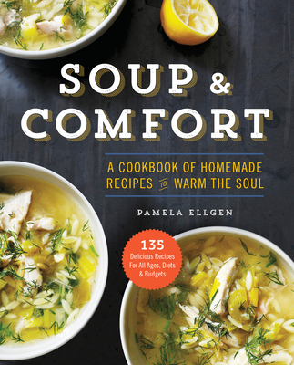 Soup and Comfort: A Cookbook of Homemade Recipes to Warm the Soul - Ellgen, Pamela