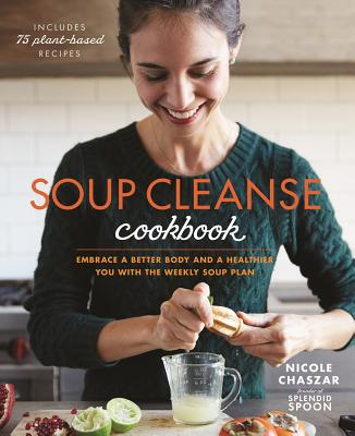 Soup Cleanse Cookbook: Embrace a Better Body and a Healthier You with the Weekly Soup Plan - Centeno, Nicole