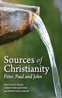 Sources of Christianity: Peter, Paul and John - Baan, Bastiaan, and Gruwez, Christine, and Schaik, John
