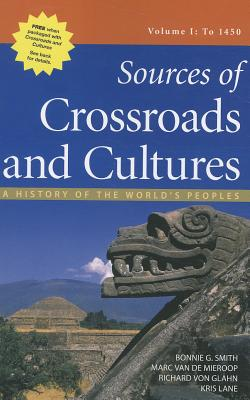 Sources of Crossroads and Cultures, Volume I: To 1450: A History of the World's Peoples - Smith, Bonnie G, and Van De Mieroop, Marc, and Von Glahn, Richard