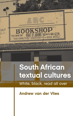 South African Textual Cultures: White, Black, Read All Over - Van der Vlies, Andrew