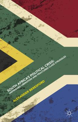 South Africa's Political Crisis: Unfinished Liberation and Fractured Class Struggles - Beresford, Alexander