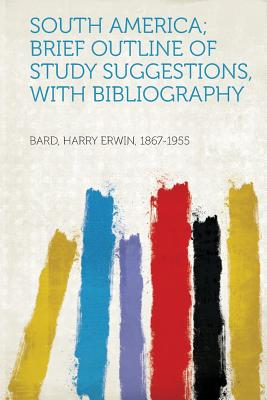 South America; Brief Outline of Study Suggestions, with Bibliography - 1867-1955, Bard Harry Erwin (Creator)