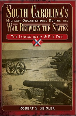 South Carolina's Military Organizations During the War Between the States, Volume I: The Lowcountry & Pee Dee - Seigler, Robert S