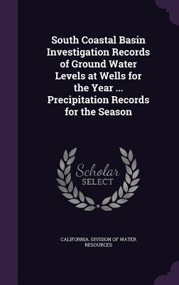 South Coastal Basin Investigation Records of Ground Water Levels at Wells for the Year ... Precipitation Records for the Season - California Division of Water Resources (Creator)
