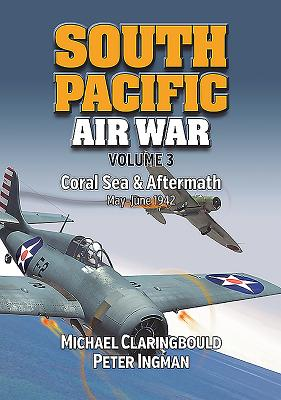 South Pacific Air War Volume 3: Coral Sea & Aftermath May - June 1942 - Claringbould, Michael, and Ingman, Peter