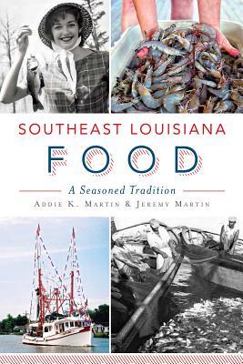 Southeast Louisiana Food: A Seasoned Tradition - Martin, Addie K, and Martin, Jeremy
