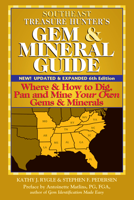 Southeast Treasure Hunter's Gem & Mineral Guide (6th Edition): Where & How to Dig, Pan and Mine Your Own Gems & Minerals - Rygle, Kathy J, and Matlins, Antoinette (Preface by)