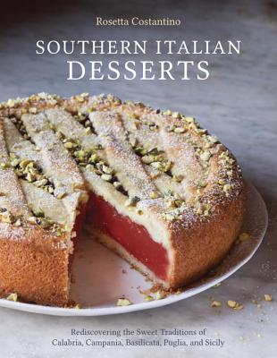 Southern Italian Desserts: Rediscovering the Sweet Traditions of Calabria, Campania, Basilicata, Puglia, and Sicily - Costantino, Rosetta