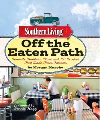 Southern Living Off the Eaten Path: Favorite Southern Dives and 150 Recipes That Made Them Famous - Murphy, Morgan, and The Editors of Southern Living, and Flagg, Fannie (Foreword by)