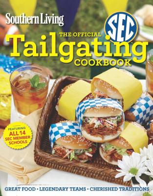 Southern Living the Official SEC Tailgating Cookbook: Great Food Legendary Teams Cherished Traditions - Editors of Southern Living Magazine