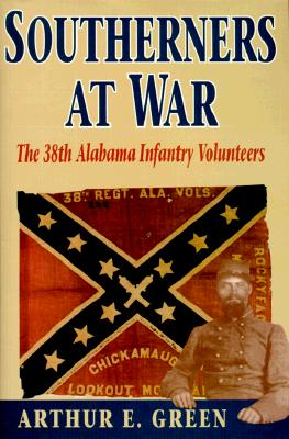 Southerners at War: The 38th Alabama Infantry Volunteers - Green, Arthor E, and Green, Arthur E, and Arthur, E Green