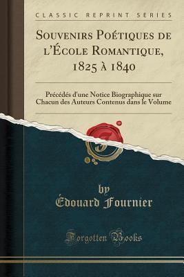 Souvenirs Poetiques de L'Ecole Romantique, 1825 a 1840: Precedes D'Une Notice Biographique Sur Chacun Des Auteurs Contenus Dans Le Volume (Classic Reprint) - Fournier, Edouard