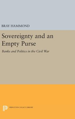 Sovereignty and an Empty Purse: Banks and Politics in the Civil War - Hammond, Bray