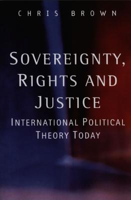 Sovereignty, Rights and Justice: International Political Theory Today - Brown, Chris