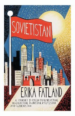 Sovietistan: A Journey Through Turkmenistan, Kazakhstan, Tajikistan, Kyrgyzstan and Uzbekistan - Fatland, Erika, and Dickson, Kari (Translated by)