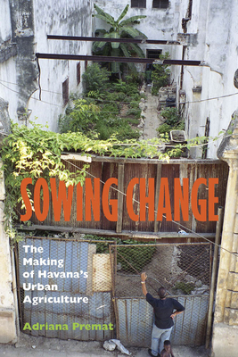 Sowing Change: The Making of Havana's Urban Agriculture - Premat, Adriana