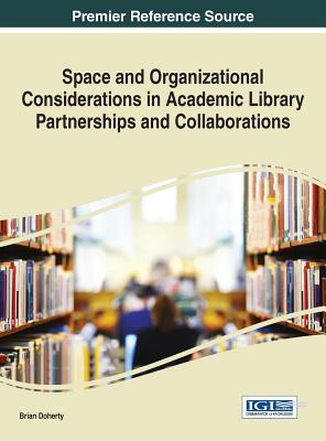 Space and Organizational Considerations in Academic Library Partnerships and Collaborations - Doherty, Brian (Editor)