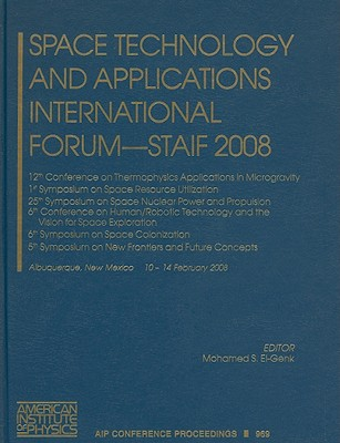 Space Technology and Applications International Forum - STAIF 2008: 12th Conference on Thermophysics Applications in Microgravity, 1st Symposium on Space Resource Utilization, 25th Symposium on Space Nuclear Power and Propulsion, 6th Conference on... - El-Genk, Mohamed S (Editor)