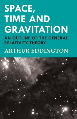 Space, Time and Gravitation - An Outline of the General Relativity Theory - Eddington, Arthur, Sir