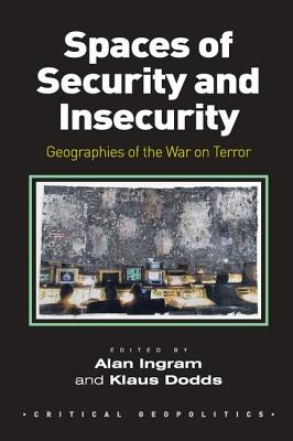 Spaces of Security and Insecurity: Geographies of the War on Terror - Ingram, Alan, Dr., and Dodds, Klaus (Editor)