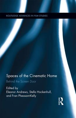 Spaces of the Cinematic Home: Behind the Screen Door - Andrews, Eleanor (Editor), and Hockenhull, Stella (Editor), and Pheasant-Kelly, Frances (Editor)