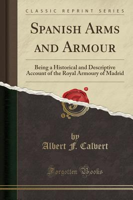 Spanish Arms and Armour: Being a Historical and Descriptive Account of the Royal Armoury of Madrid (Classic Reprint) - Calvert, Albert F