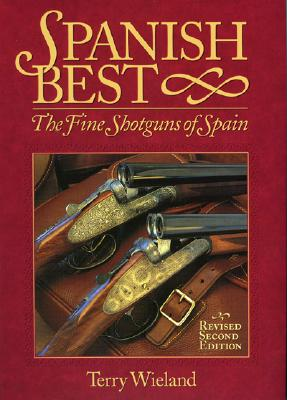 Spanish Best: The Fine Shotguns of Spain - Wieland, Terry, and McIntosh, Michael (Foreword by)
