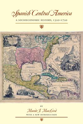 Spanish Central America: A Socioeconomic History, 1520-1720 - MacLeod, Murdo J