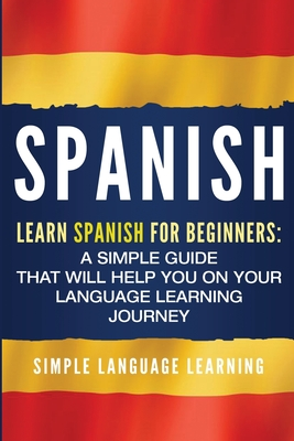Spanish: Learn Spanish for Beginners: A Simple Guide that Will Help You on Your Language Learning Journey - Learning, Simple Language