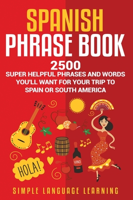 Spanish Phrase Book: 2500 Super Helpful Phrases and Words You'll Want for Your Trip to Spain or South America - Learning, Simple Language