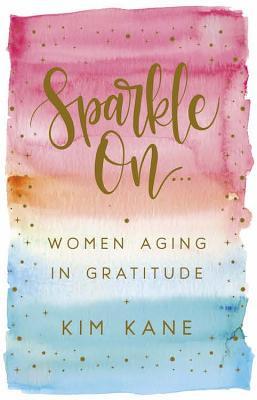 Sparkle on: Women Aging in Gratitude - Kane, Kim