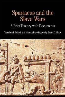 Spartacus and the Slave Wars: A Brief History with Documents - Shaw, Brent D