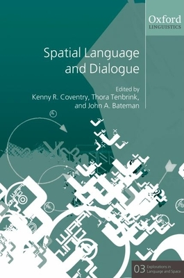 Spatial Language and Dialogue - Coventry, Kenny R (Editor), and Tenbrink, Thora (Editor), and Bateman, John (Editor)