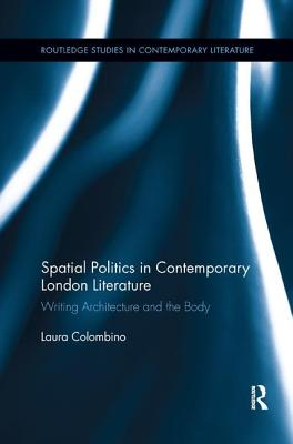 Spatial Politics in Contemporary London Literature: Writing Architecture and the Body - Colombino, Laura