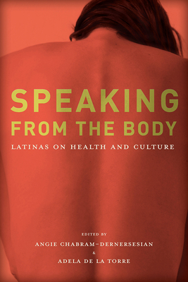 Speaking from the Body: Latinas on Health and Culture - Chabram-Dernersesian, Angie (Editor), and de la Torre, Adela (Editor)
