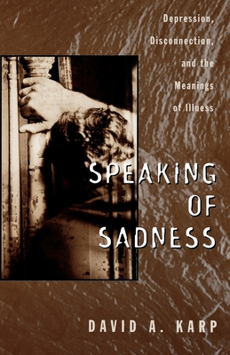 Speaking of Sadness: Depression, Disconnection, and the Meanings of Illness - Karp, David Allen