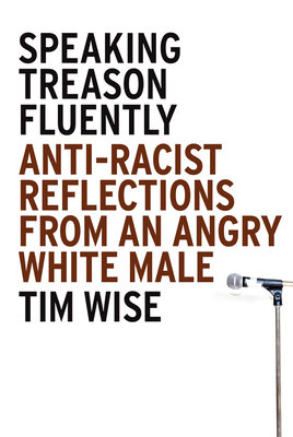Speaking Treason Fluently: Anti-Racist Reflections from an Angry White Male - Wise, Tim
